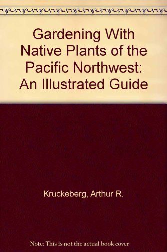 Gardening With Native Plants of the Pacific Northwest: An Illustrated Guide