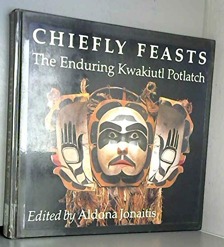 Chiefly Feasts The Enduring Kwakiutl Potlatch: Jonaitis, Aldona