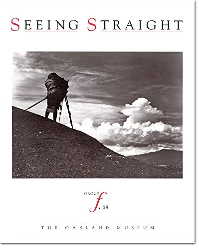Seeing Straight: The F.64 Revolution in Photography: Mary Street Alinder,