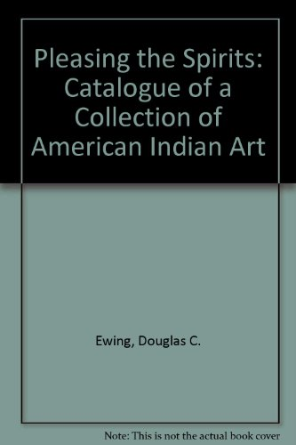 Pleasing the Spiritis: A Catalogue of the Collection of American Indian Art: Douglas C. Ewing