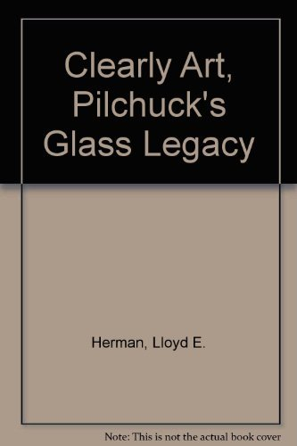 Clearly Art Pilchuck's Glass Legacy: Herman, Lloyd E.