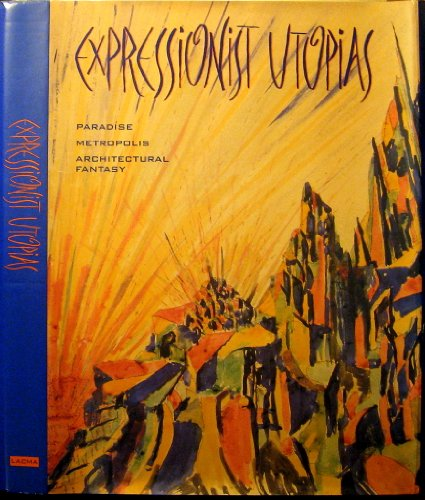 Expressionist Utopias: Paradise, Metropolis, Architectural Fantasy: Benson, Timothy O.
