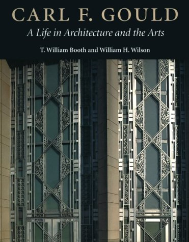 Carl F. Gould: A Life in Architecture and the Arts: Booth, T. William; Wilson, William H.; Gould, ...
