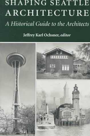 SHAPING SEATTLE ARCHITECTURE: A HISTORICAL GUIDE TO THE ARCHITECTS: Ochsner, Jeffrey Karl, editor
