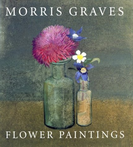 Morris Graves: Flower Paintings: Wolff, Theodore F.
