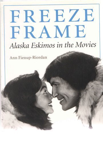 Freeze Frame : Alaska Eskimos in the: Ann Fienup-Riordan