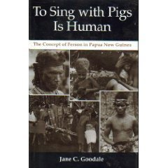 To Sing With Pigs Is Human: The Concept of Person in Papua New Guinea: Goodale, Jane C.
