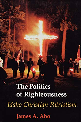 Politics Of Righteousness: Idaho Christian Patriotism: Aho, James Alfred