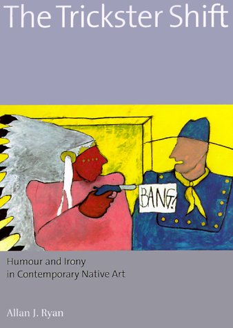 The Trickster Shift: Humour and Irony in Contemporary Native Art: Ryan, Allan J.