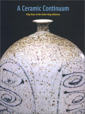 A Ceramic Continuum: Fifty Years of Th Archie Bray Influence: Failing, Patricia; Koplos, Janet; ...