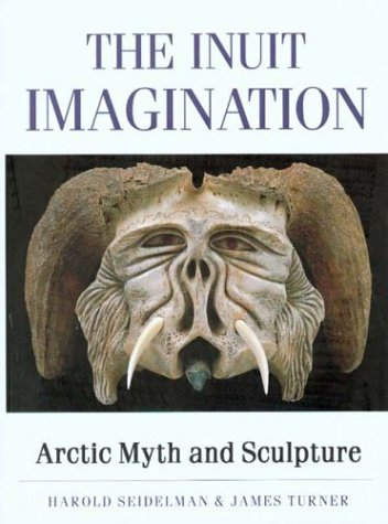 The Inuit Imagination: Arctic Myth and Sculpture: Harold Seidelman; James