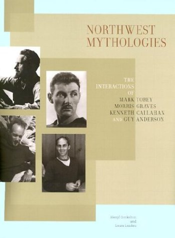 9780295983226: Northwest Mythologies: The Interactions of Mark Tobey, Morris Graves, Kenneth Callahan, and Guy Anderson