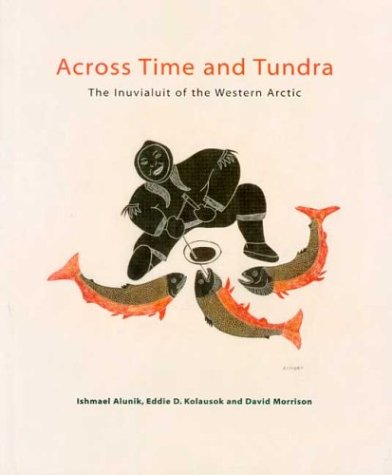 Across Time and Tundra: The Inuvialuit of the Western Arctic: Morrison, David; Kolausok, Eddie D.