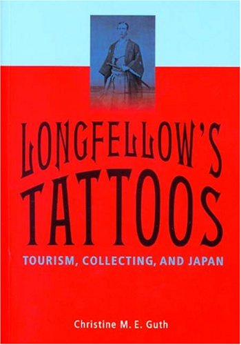 Longfellow's Tattoos: Tourism, Collecting, and Japan.: Guth, Christine M. E.