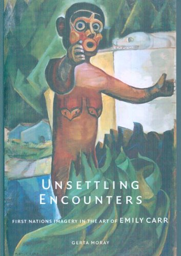 Unsettling Encounters : First Nations Imagery in the Art of Emily Carr: Moray, Gerta; Carr, Emily