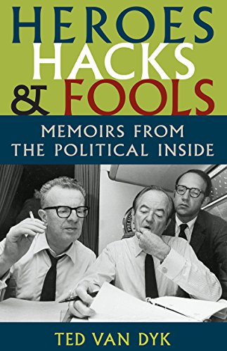 Heroes, Hacks, and Fools: Memoirs from the Political Inside: Van Dyk, Ted