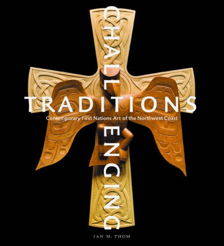 Challenging Traditions: Contemporary First Nations Art of the Northwest Coast: Thom, Ian