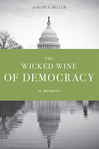 The Wicked Wine of Democracy: A Memoir of a Political Junkie, 1948-1995: Joseph S. Miller