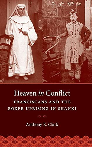 Heaven in Conflict: Franciscans and the Boxer Uprising in Shanxi: Clark, Anthony