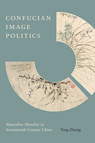 Confucian Image Politics: Masculine Morality in Seventeenth-Century: Zhang, Ying