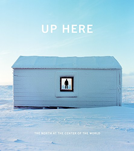 Up Here: The North at the Center of the World: Decker, Julie (Editor)/ Anderson, Kirsten J. (Editor...