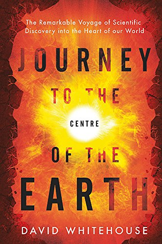 9780297608806: Journey to the Centre of the Earth: The Remarkable Voyage of Scientific Discovery into the Heart of Our World
