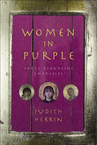 Women in Purple: Three Byzantine Empresses: Herrin, Judith