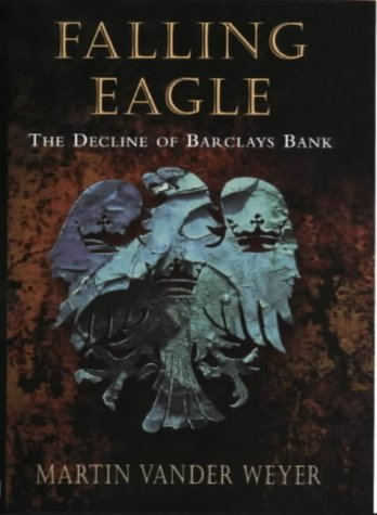 Falling Eagle: The Decline of Barclay's Bank: Weyer, Martin Vander
