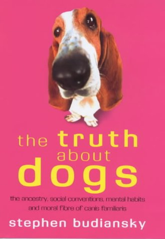 9780297646501: The Truth About Dogs: The Ancestry, Social Conventions, Mental Habits and Moral Fibre of Canis familiaris