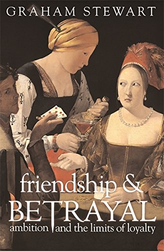 Friendship & Betrayal: Ambition and the Limits of Loyalty - Graham Stewart