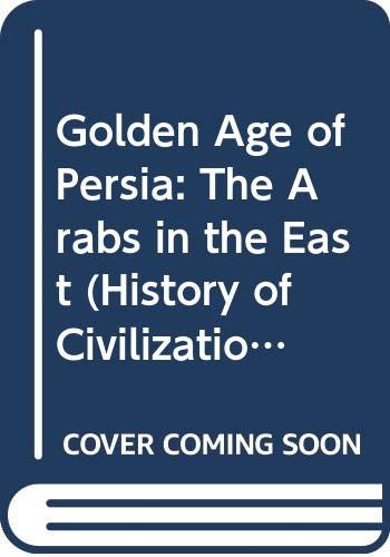 9780297768715: Golden Age of Persia: The Arabs in the East (History of Civilization)