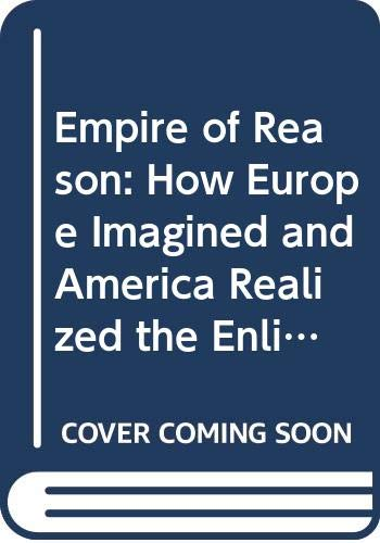 9780297774211: Empire of Reason: How Europe Imagined and America Realized the Enlightenment