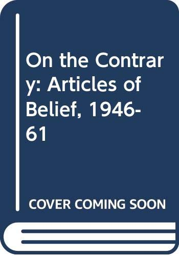 9780297777366: On the Contrary: Articles of Belief, 1946-61