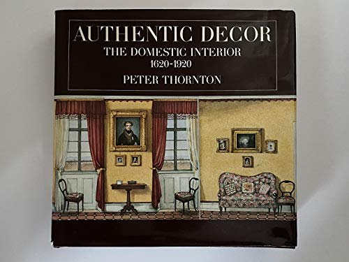 Authentic Decor: The Domestic Interior, 1620-1920.: Peter Thornton.