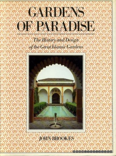 GARDENS OF PARADISE: HISTORY AND DESIGN OF THE GREAT ISLAMIC GARDENS: Brookes, John