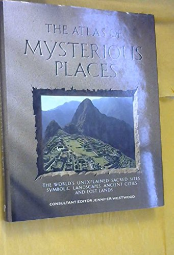 9780297791133: THE ATLAS OF MYSTERIOUS PLACES The World's Unexplained Sacred Sites, Symbolic Landscapes, Ancient Cities and Lost Lands.