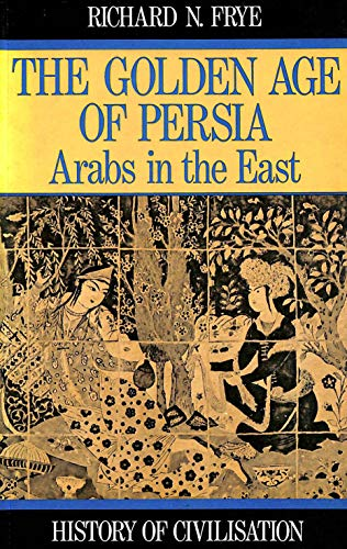9780297793809: Golden Age of Persia: The Arabs in the East (History of Civilization)