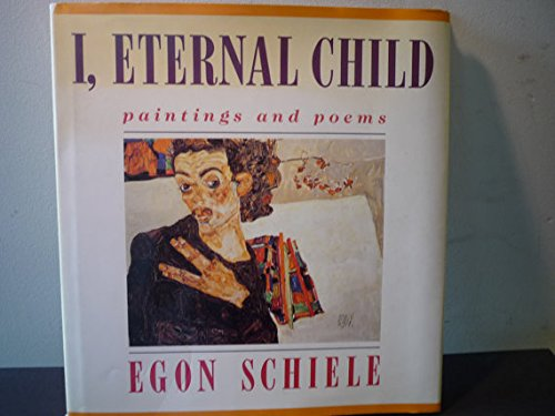 9780297795131: I, eternal child : paintings and poems / Egon Schiele ; afterword by Elfriede Friesenbiller ; translated from the German By Anselm Hollo