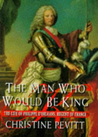 The Man Who Would be King: The Life of Philippe d'Orleans, Regent of France, 1674-1723