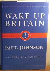 WAKE UP BRITAIN: A Latter-Day Pamphlet.: JOHNSON, Paul.