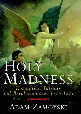 9780297815716: Holy Madness: Romantics, Patriots and Revolutionaries 1776 - 1871: Romantics, Patriots Ans Revolutionaries 1776-1871