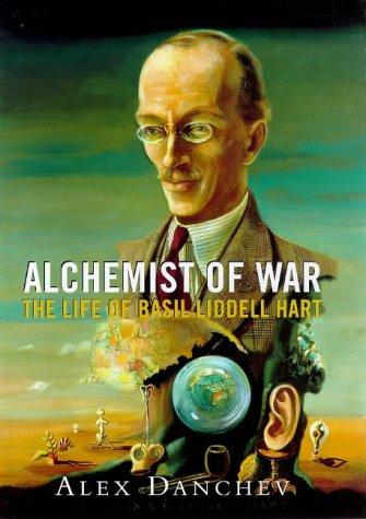 Alchemist of War: The Life of Basil Liddell Hart: Danchev, Alex