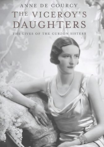 The Viceroy's Daughters : The Lives of the Curzon Sisters: De Courcy, Anne