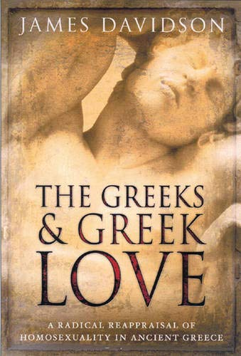 The Greeks And Greek Love: A Radical Reappraisal of Homosexuality In Ancient Greece: James Davidson