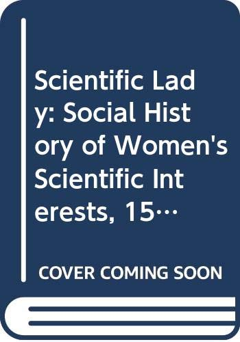 9780297820437: Scientific Lady: Social History of Women's Scientific Interests, 1520-1918
