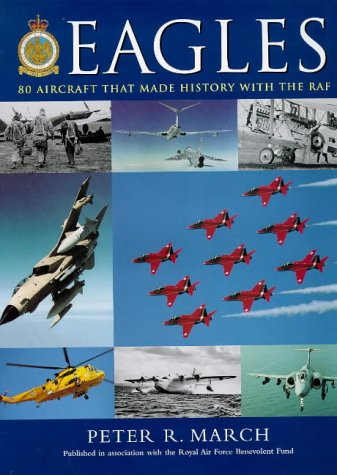 Eagles: 80 Aircraft That Made History with the Royal Air Force: PETER R MARCH