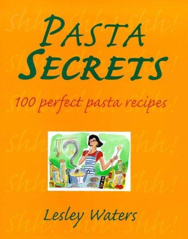 Pasta Secrets : 100 Perfect Pasta Recipes: Lesley Waters