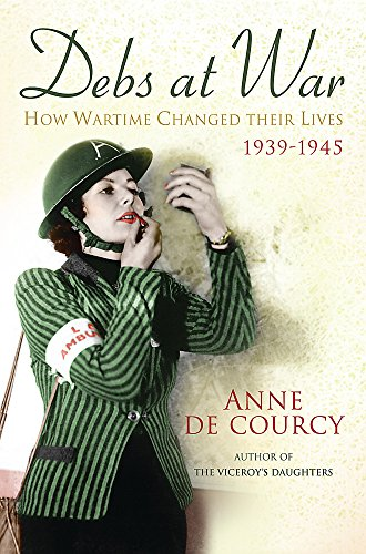 9780297829300: Debs at War: How Wartime Changed Their Lives, 1939-1945