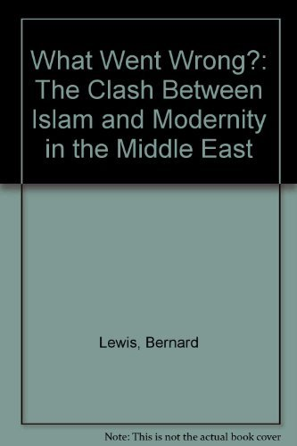 9780297829423: What Went Wrong?: The Clash Between Islam and Modernity in the Middle East