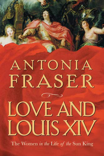 9780297829973: Love and Louis XIV: The Women in the Life of the Sun King